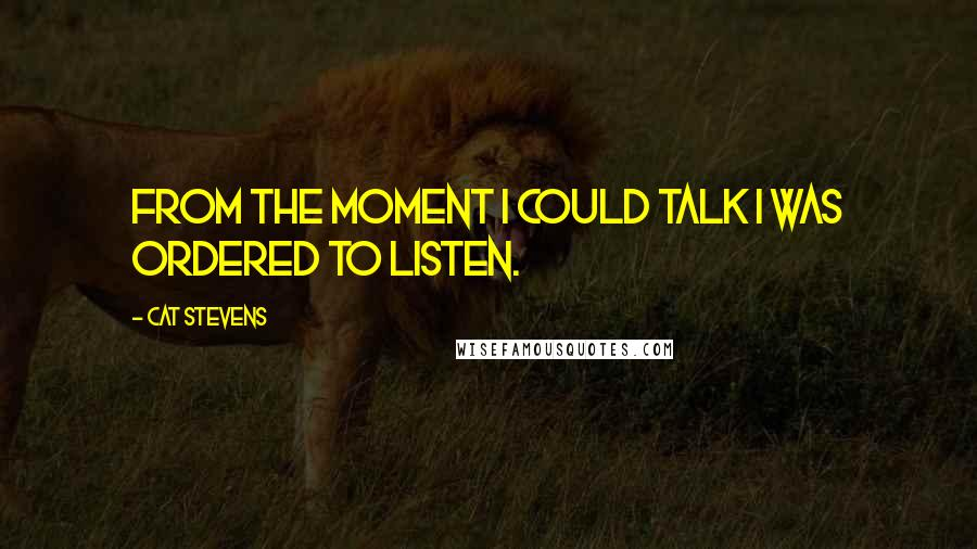 Cat Stevens Quotes: From the moment I could talk I was ordered to listen.