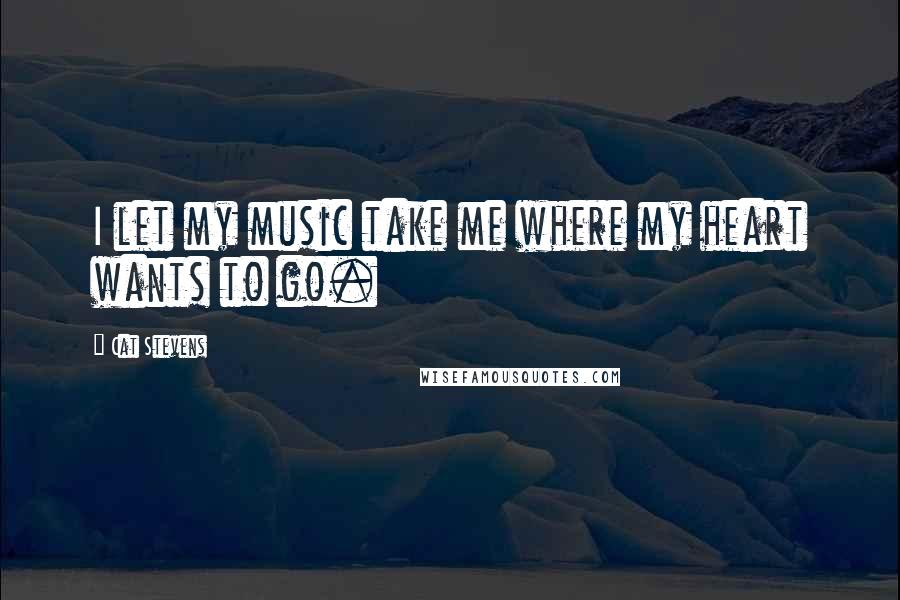 Cat Stevens Quotes: I let my music take me where my heart wants to go.