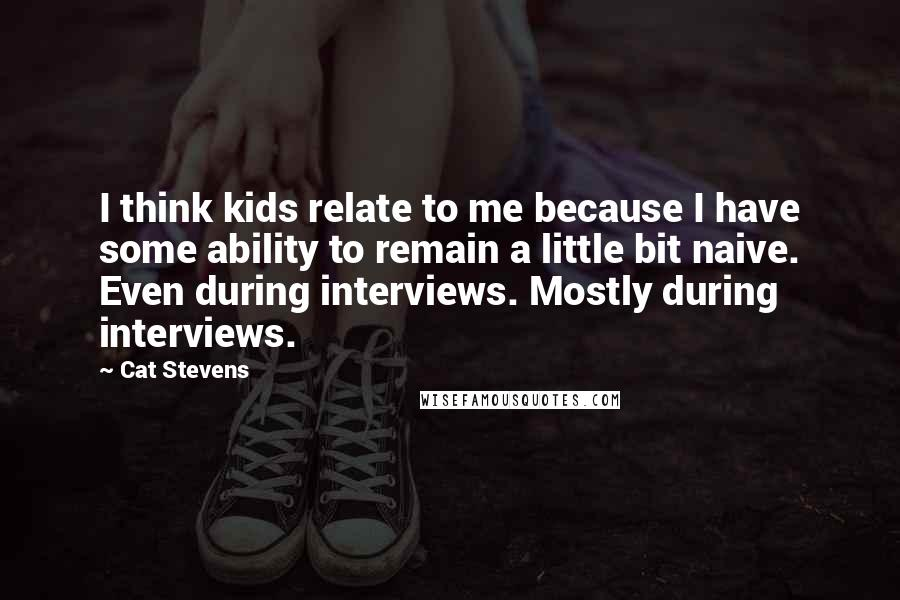 Cat Stevens Quotes: I think kids relate to me because I have some ability to remain a little bit naive. Even during interviews. Mostly during interviews.