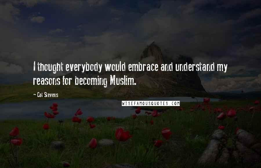 Cat Stevens Quotes: I thought everybody would embrace and understand my reasons for becoming Muslim.