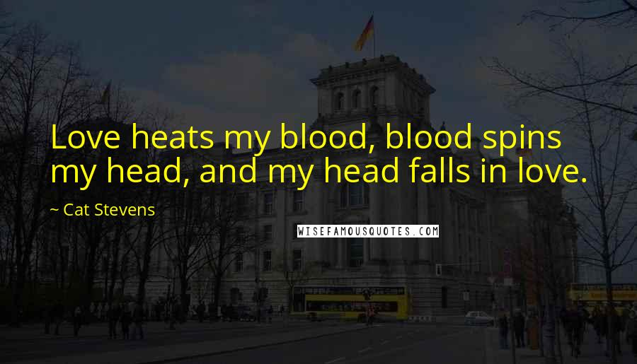 Cat Stevens Quotes: Love heats my blood, blood spins my head, and my head falls in love.