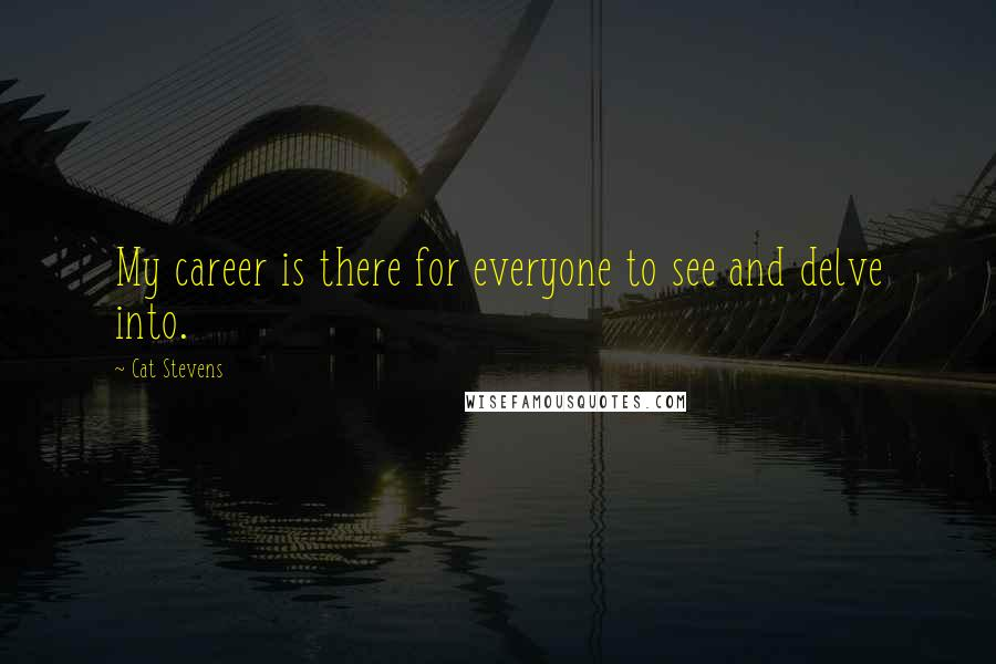 Cat Stevens Quotes: My career is there for everyone to see and delve into.
