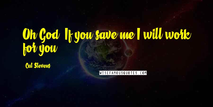 Cat Stevens Quotes: Oh God! If you save me I will work for you.