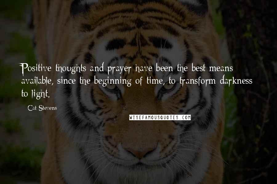 Cat Stevens Quotes: Positive thoughts and prayer have been the best means available, since the beginning of time, to transform darkness to light.