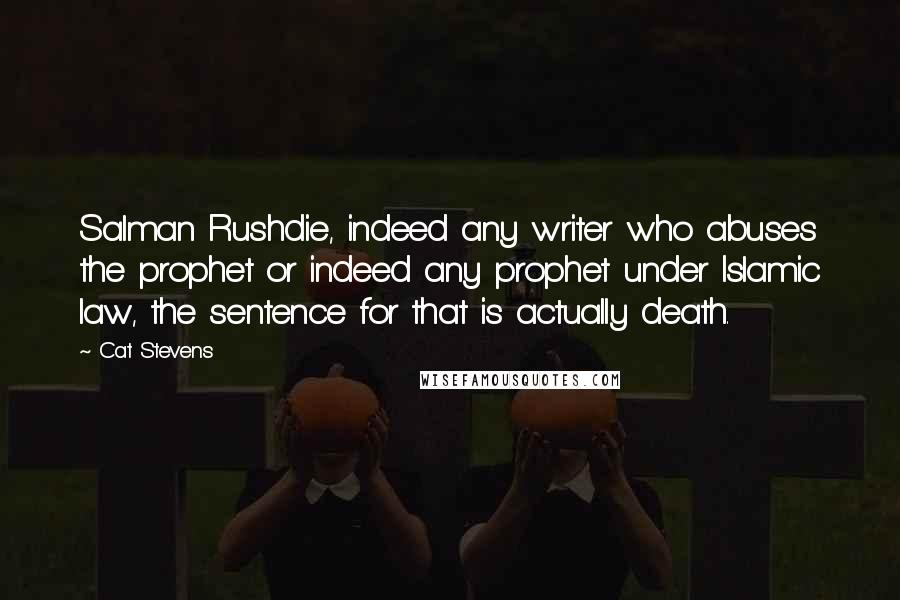 Cat Stevens Quotes: Salman Rushdie, indeed any writer who abuses the prophet or indeed any prophet under Islamic law, the sentence for that is actually death.