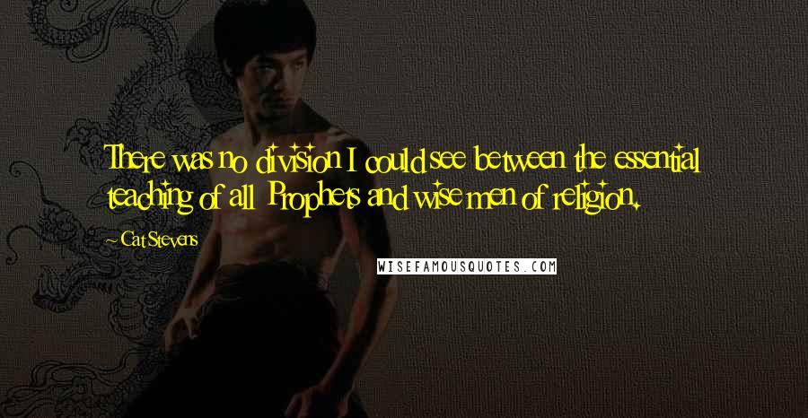 Cat Stevens Quotes: There was no division I could see between the essential teaching of all Prophets and wise men of religion.