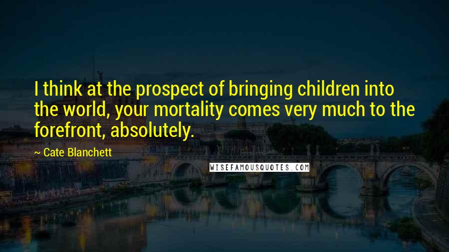 Cate Blanchett Quotes: I think at the prospect of bringing children into the world, your mortality comes very much to the forefront, absolutely.