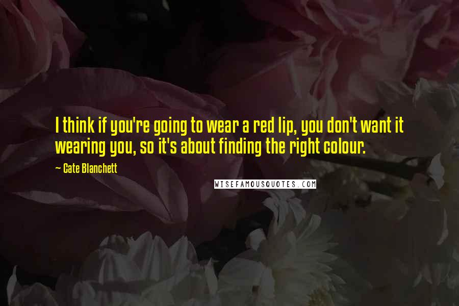 Cate Blanchett Quotes: I think if you're going to wear a red lip, you don't want it wearing you, so it's about finding the right colour.