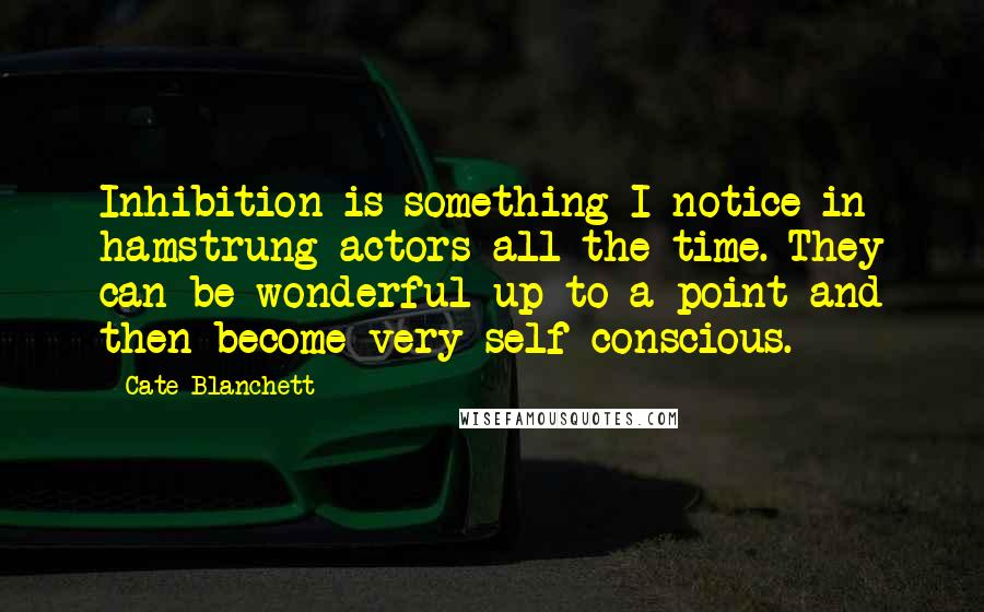 Cate Blanchett Quotes: Inhibition is something I notice in hamstrung actors all the time. They can be wonderful up to a point and then become very self-conscious.