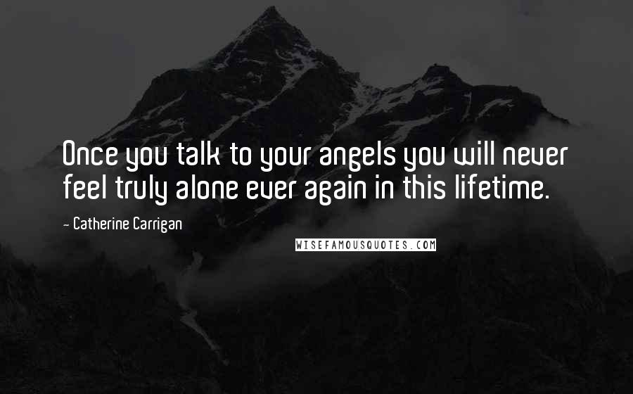 Catherine Carrigan Quotes: Once you talk to your angels you will never feel truly alone ever again in this lifetime.
