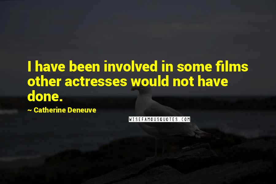 Catherine Deneuve Quotes: I have been involved in some films other actresses would not have done.