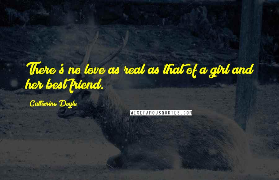 Catherine Doyle Quotes: There's no love as real as that of a girl and her best friend.