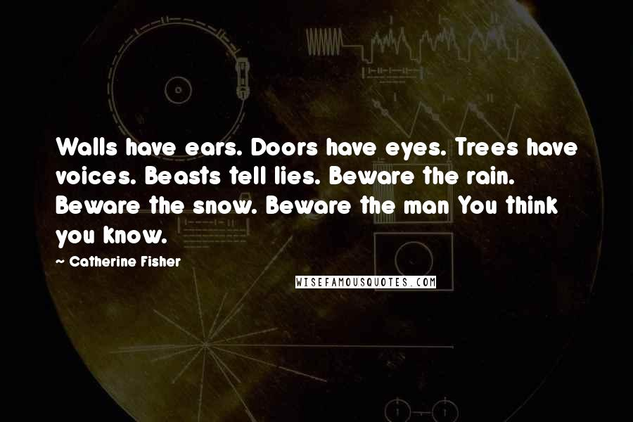 Catherine Fisher Quotes: Walls have ears. Doors have eyes. Trees have voices. Beasts tell lies. Beware the rain. Beware the snow. Beware the man You think you know.