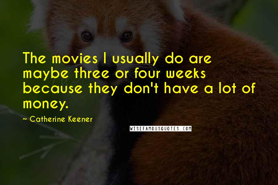 Catherine Keener Quotes: The movies I usually do are maybe three or four weeks because they don't have a lot of money.