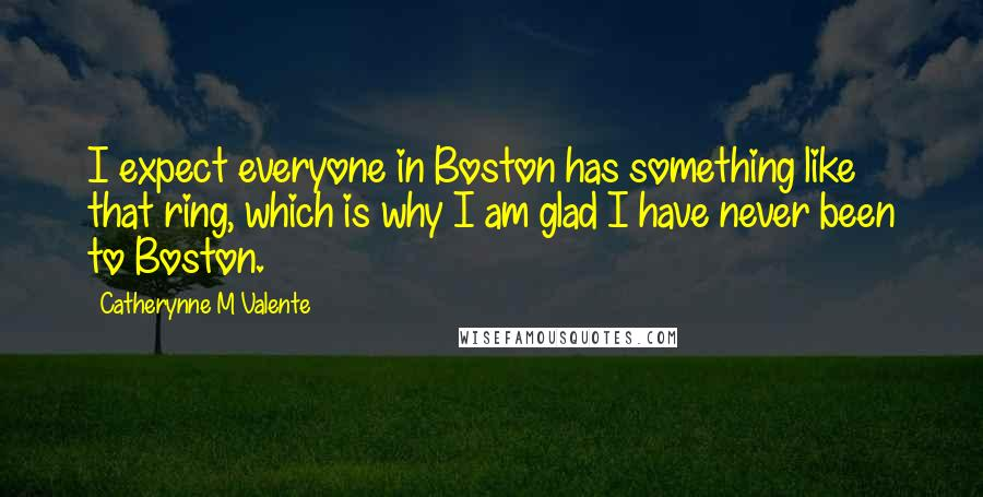 Catherynne M Valente Quotes: I expect everyone in Boston has something like that ring, which is why I am glad I have never been to Boston.