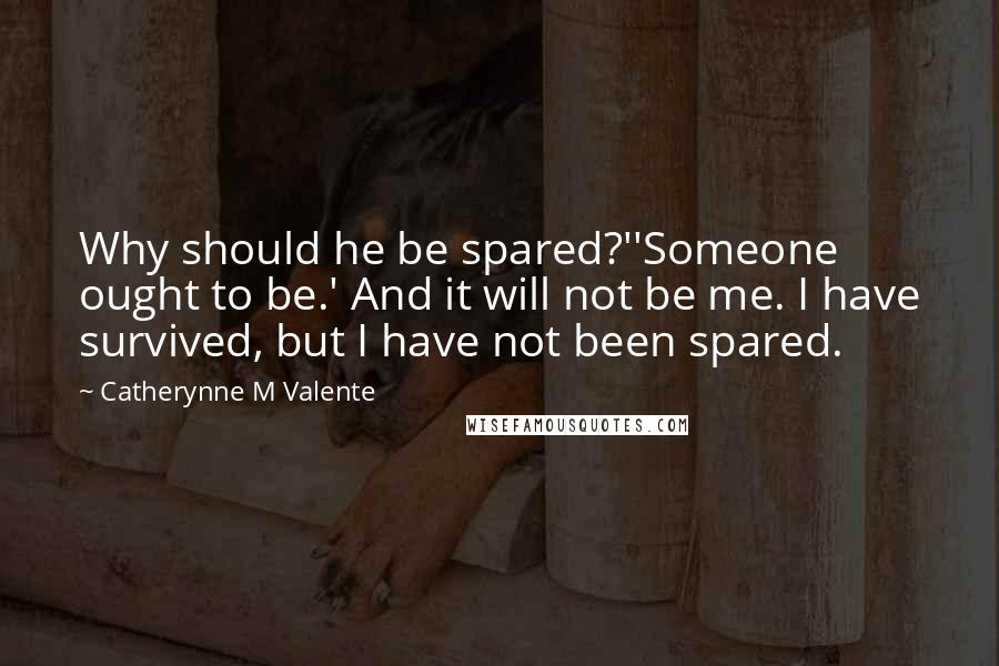 Catherynne M Valente Quotes: Why should he be spared?''Someone ought to be.' And it will not be me. I have survived, but I have not been spared.