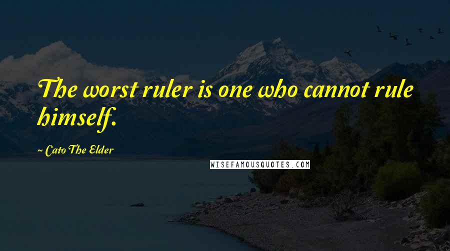 Cato The Elder Quotes: The worst ruler is one who cannot rule himself.