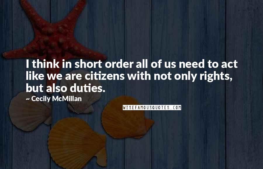 Cecily McMillan Quotes: I think in short order all of us need to act like we are citizens with not only rights, but also duties.