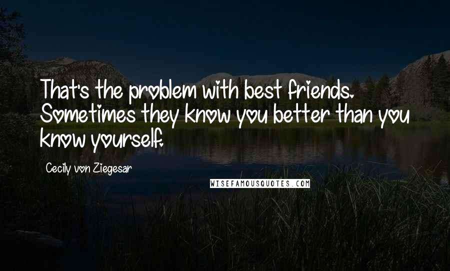 Cecily Von Ziegesar Quotes: That's the problem with best friends. Sometimes they know you better than you know yourself.