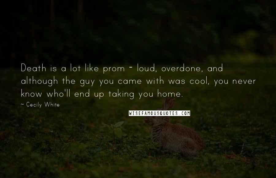 Cecily White Quotes: Death is a lot like prom - loud, overdone, and although the guy you came with was cool, you never know who'll end up taking you home.