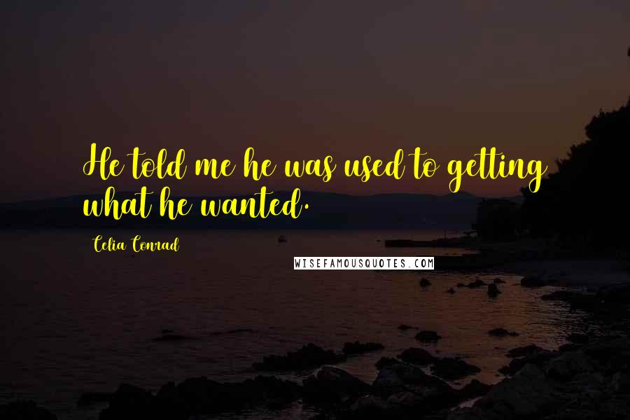 Celia Conrad Quotes: He told me he was used to getting what he wanted.