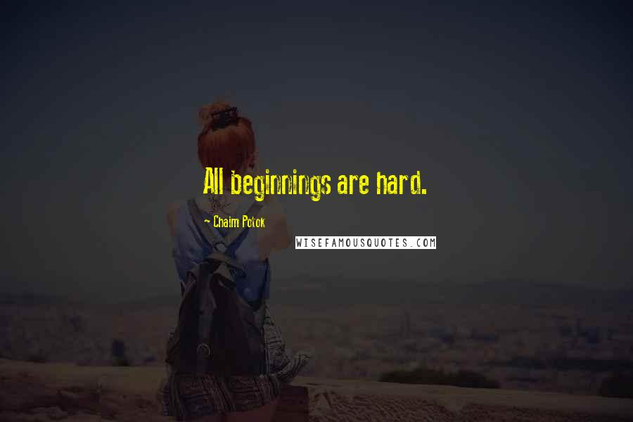 Chaim Potok Quotes: All beginnings are hard.