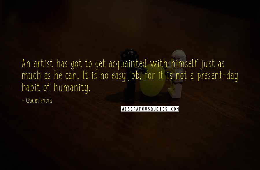 Chaim Potok Quotes: An artist has got to get acquainted with himself just as much as he can. It is no easy job, for it is not a present-day habit of humanity.