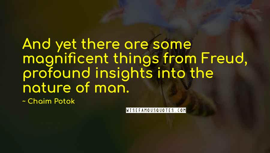 Chaim Potok Quotes: And yet there are some magnificent things from Freud, profound insights into the nature of man.