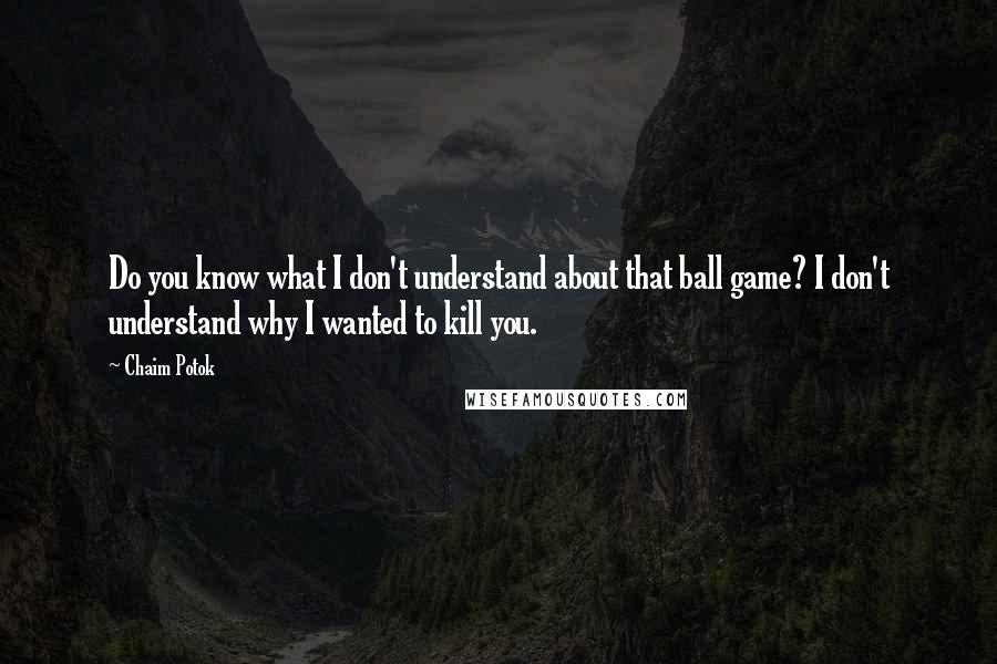 Chaim Potok Quotes: Do you know what I don't understand about that ball game? I don't understand why I wanted to kill you.