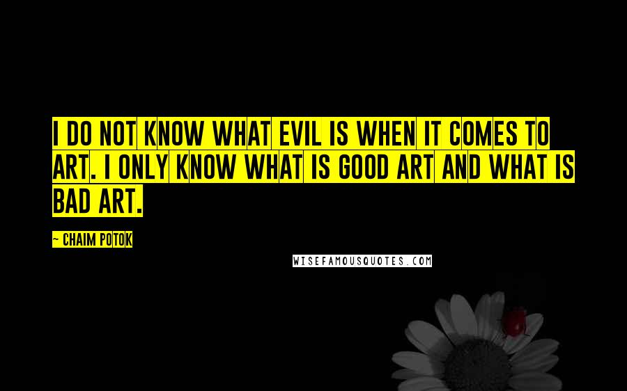 Chaim Potok Quotes: I do not know what evil is when it comes to art. I only know what is good art and what is bad art.