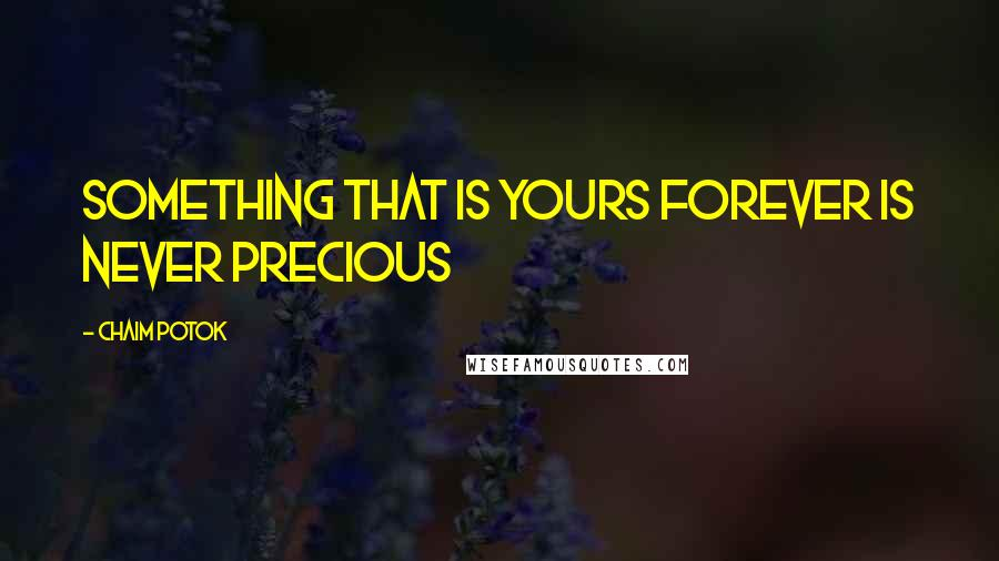 Chaim Potok Quotes: Something that is yours forever is never precious
