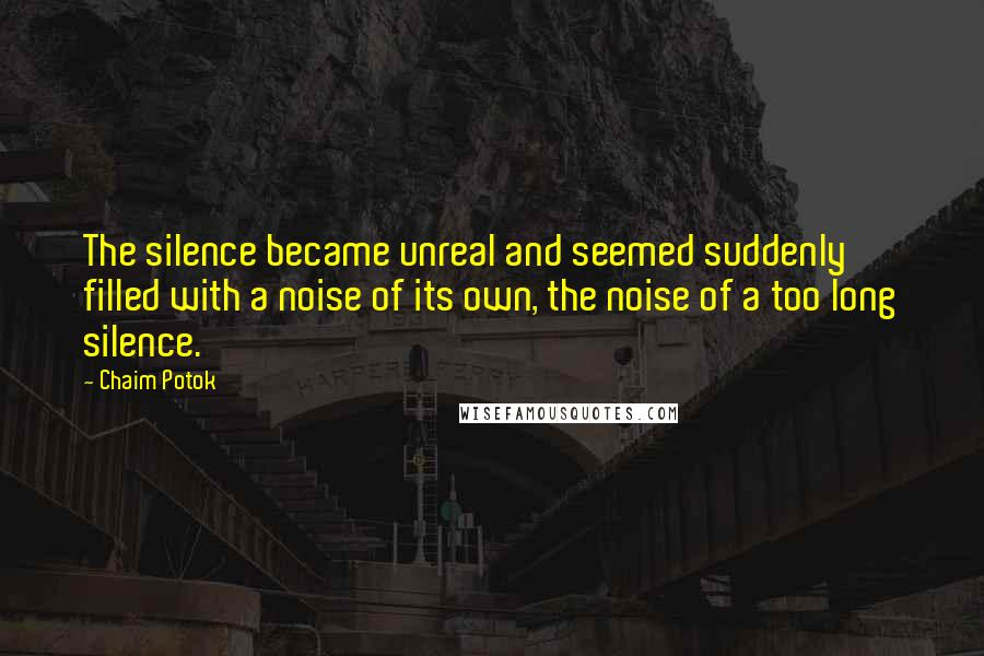 Chaim Potok Quotes: The silence became unreal and seemed suddenly filled with a noise of its own, the noise of a too long silence.