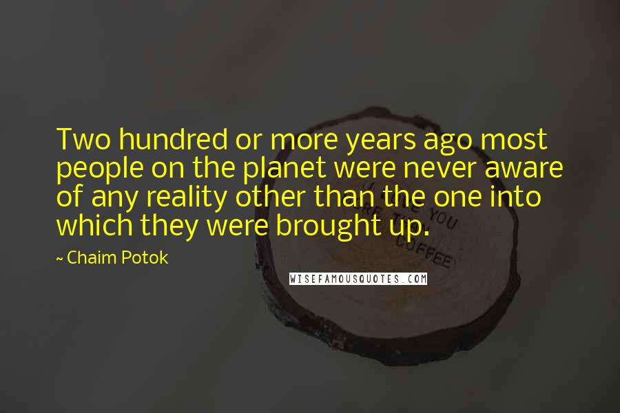 Chaim Potok Quotes: Two hundred or more years ago most people on the planet were never aware of any reality other than the one into which they were brought up.