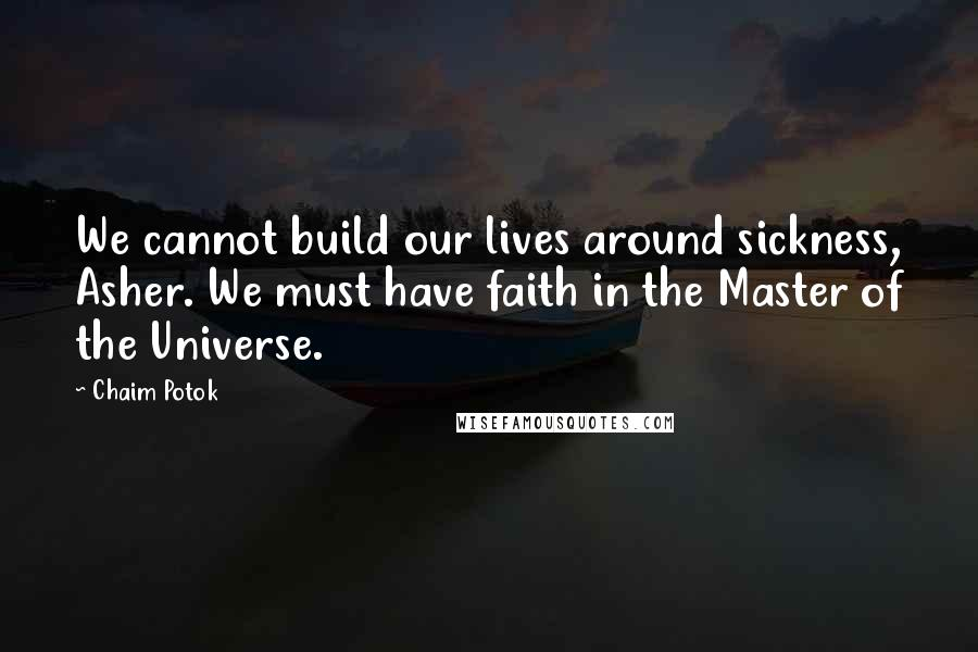 Chaim Potok Quotes: We cannot build our lives around sickness, Asher. We must have faith in the Master of the Universe.