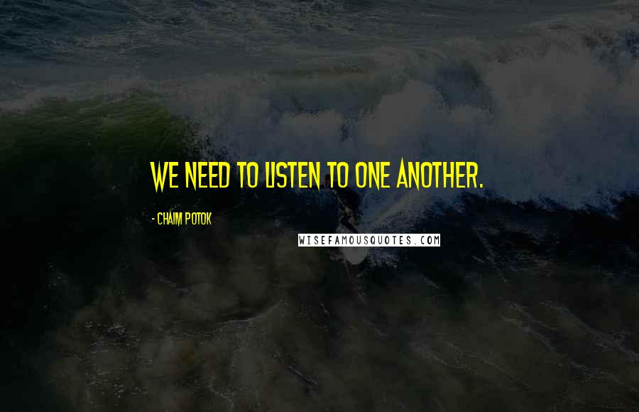 Chaim Potok Quotes: We need to listen to one another.
