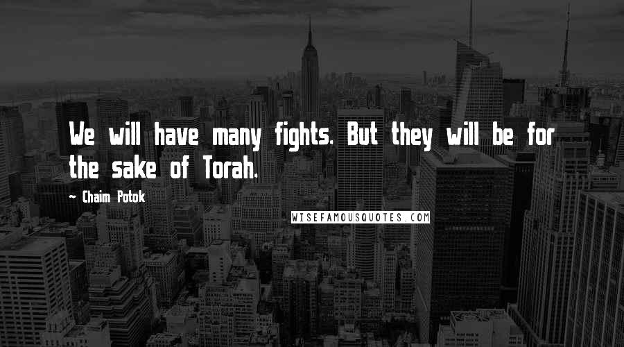 Chaim Potok Quotes: We will have many fights. But they will be for the sake of Torah.