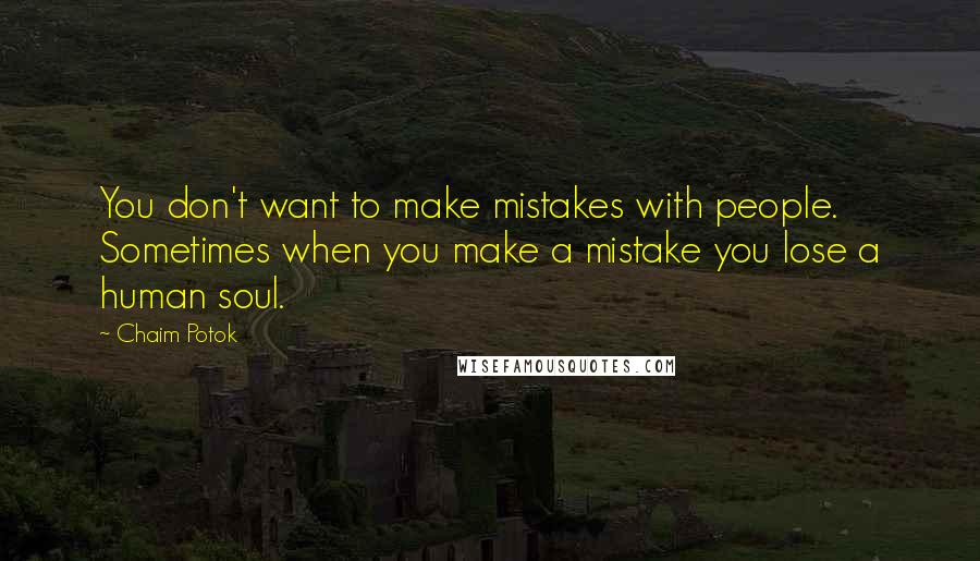 Chaim Potok Quotes: You don't want to make mistakes with people. Sometimes when you make a mistake you lose a human soul.