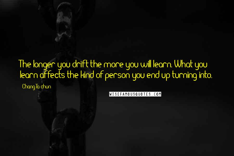 Chang Ta-chun Quotes: The longer you drift the more you will learn. What you learn affects the kind of person you end up turning into.