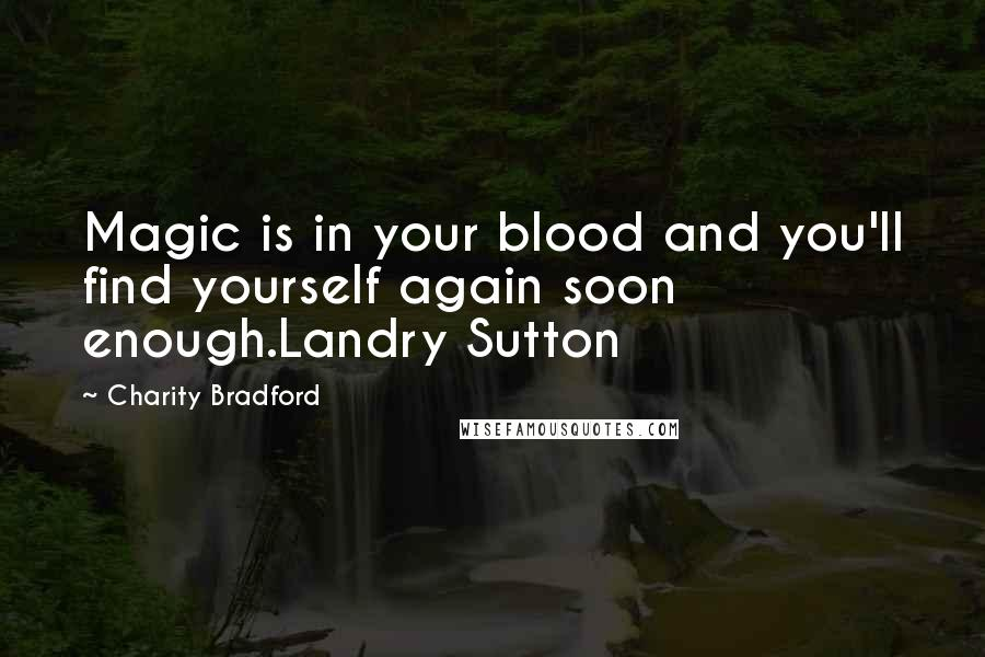 Charity Bradford Quotes: Magic is in your blood and you'll find yourself again soon enough.Landry Sutton