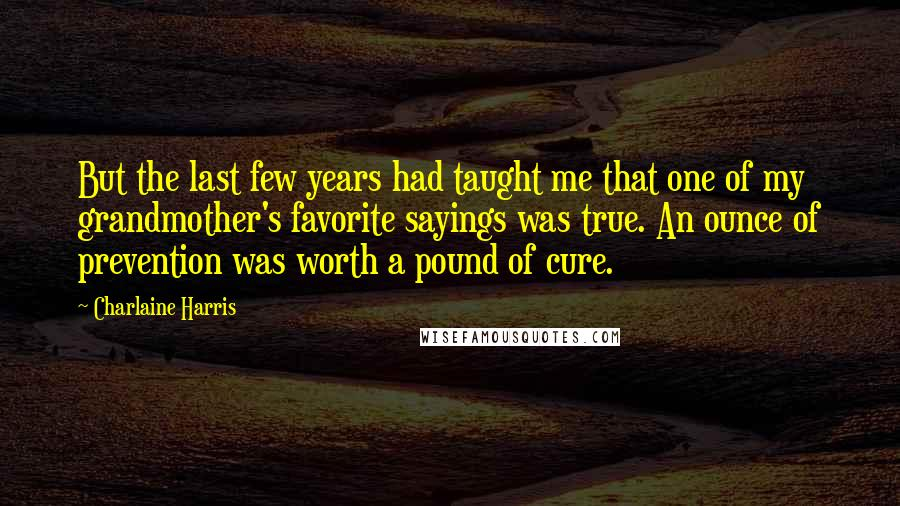 Charlaine Harris Quotes: But the last few years had taught me that one of my grandmother's favorite sayings was true. An ounce of prevention was worth a pound of cure.