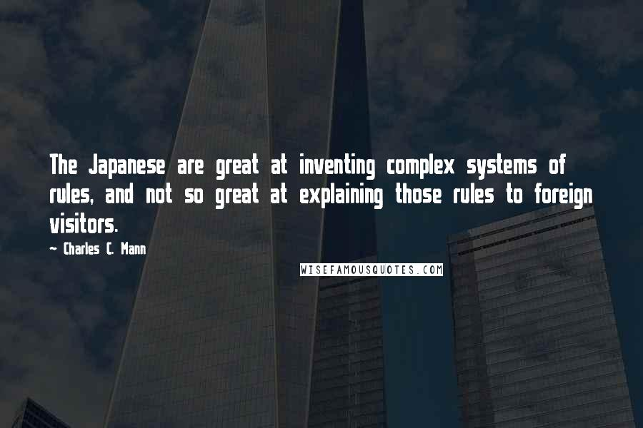 Charles C. Mann Quotes: The Japanese are great at inventing complex systems of rules, and not so great at explaining those rules to foreign visitors.