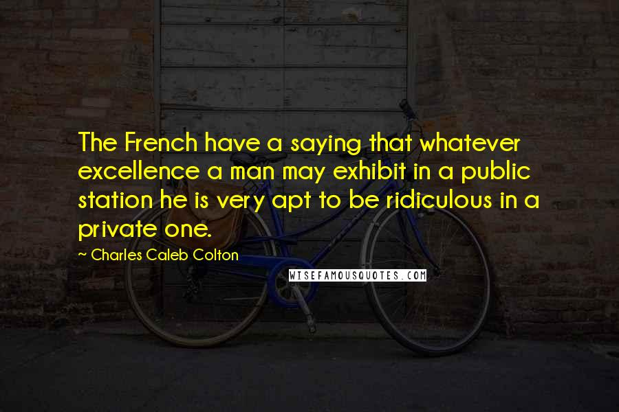Charles Caleb Colton Quotes: The French have a saying that whatever excellence a man may exhibit in a public station he is very apt to be ridiculous in a private one.