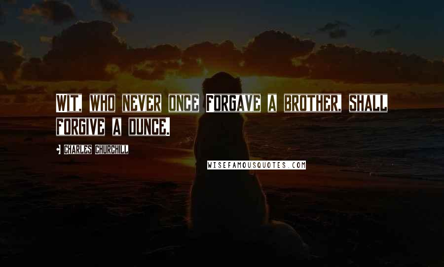 Charles Churchill Quotes: Wit, who never once Forgave a brother, shall forgive a dunce.
