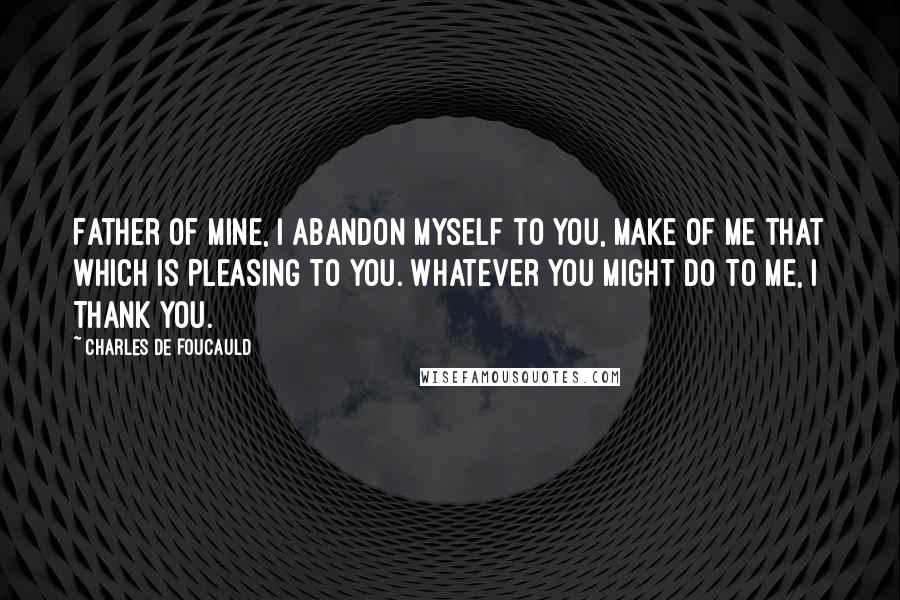 Charles De Foucauld Quotes: Father of mine, I abandon myself to you, make of me that which is pleasing to you. Whatever you might do to me, I thank you.