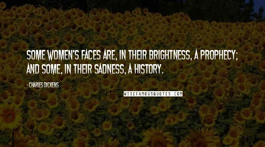 Charles Dickens Quotes: Some women's faces are, in their brightness, a prophecy; and some, in their sadness, a history.