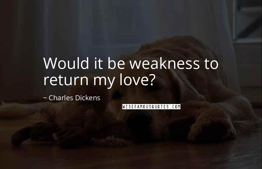 Charles Dickens Quotes: Would it be weakness to return my love?
