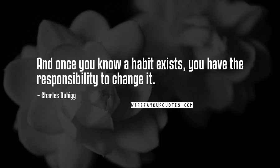 Charles Duhigg Quotes: And once you know a habit exists, you have the responsibility to change it.