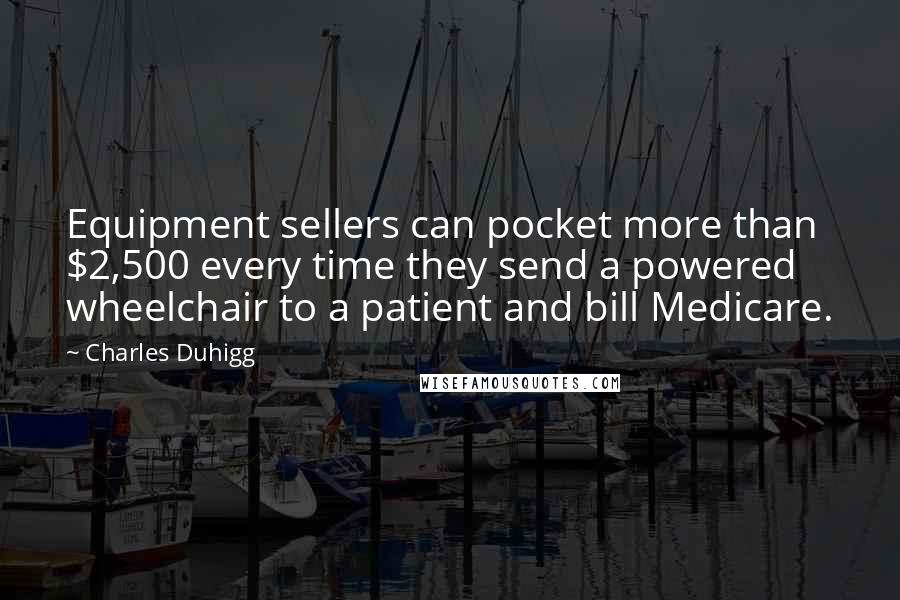Charles Duhigg Quotes: Equipment sellers can pocket more than $2,500 every time they send a powered wheelchair to a patient and bill Medicare.