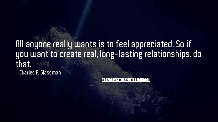 Charles F. Glassman Quotes: All anyone really wants is to feel appreciated. So if you want to create real, long-lasting relationships, do that.