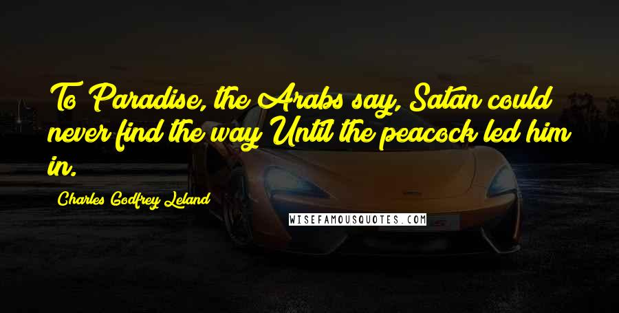 Charles Godfrey Leland Quotes: To Paradise, the Arabs say, Satan could never find the way Until the peacock led him in.